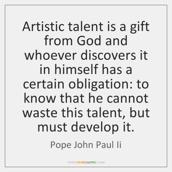Artistic talent is a gift from God and whoever discovers it in ...