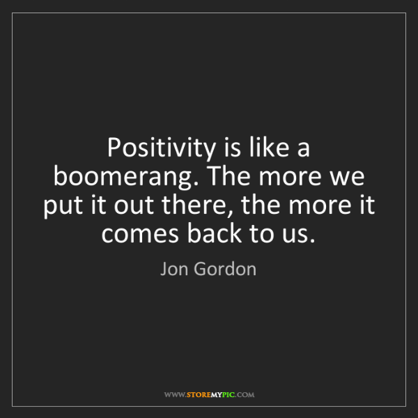 Jon Gordon: Positivity is like a boomerang. The more we put it out...