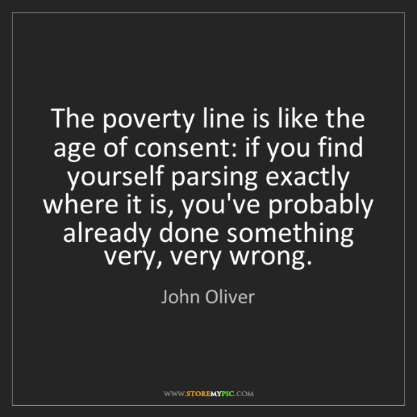 John Oliver: The poverty line is like the age of consent: if you find...
