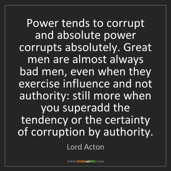 Lord Acton: Power tends to corrupt and absolute power corrupts absolutely....