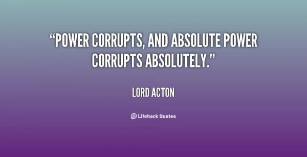 Power corrupts and absolute power corrupts absolutely lord action
