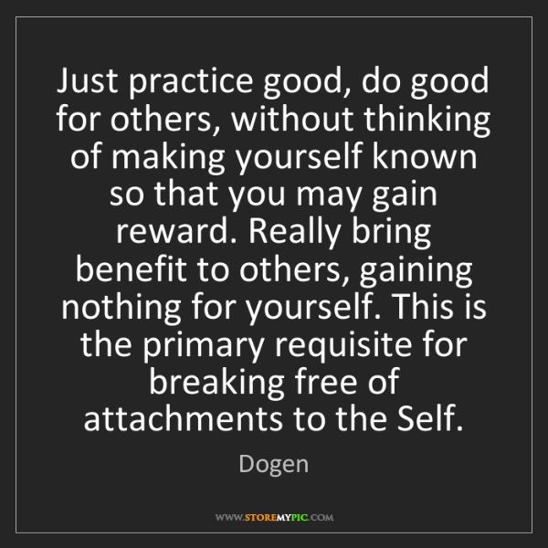 Dogen: Just practice good, do good for others, without thinking...