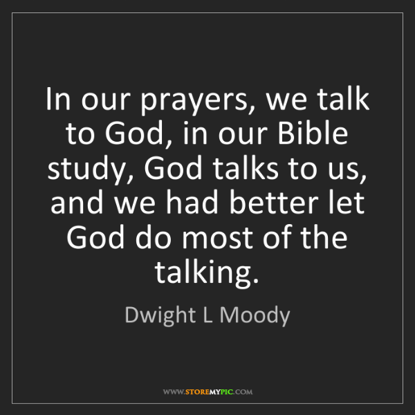 Dwight L Moody: In our prayers, we talk to God, in our Bible study, God...
