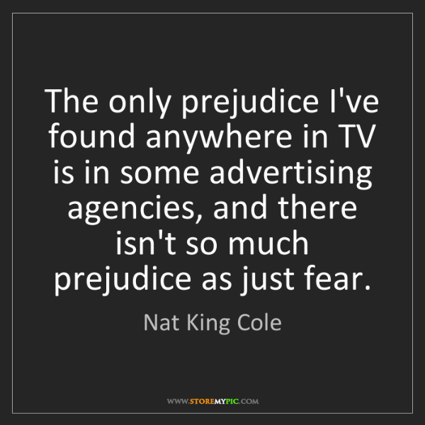 Nat King Cole: The only prejudice I've found anywhere in TV is in some...