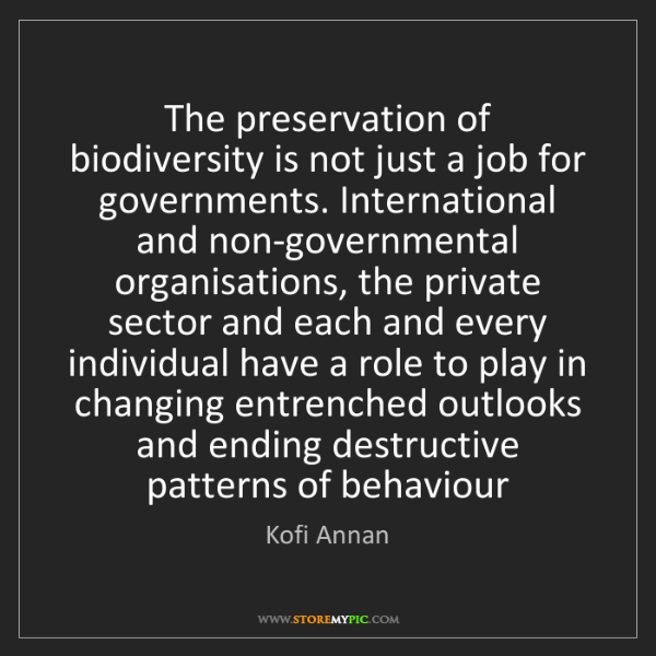Kofi Annan: The preservation of biodiversity is not just a job for...