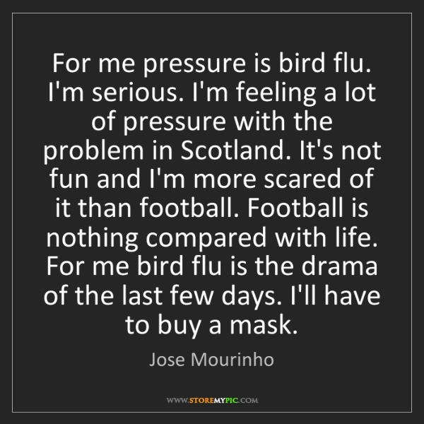 Jose Mourinho: For me pressure is bird flu. I'm serious. I'm feeling...