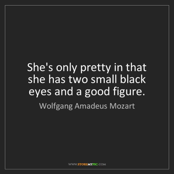 Wolfgang Amadeus Mozart: She's only pretty in that she has two small black eyes...
