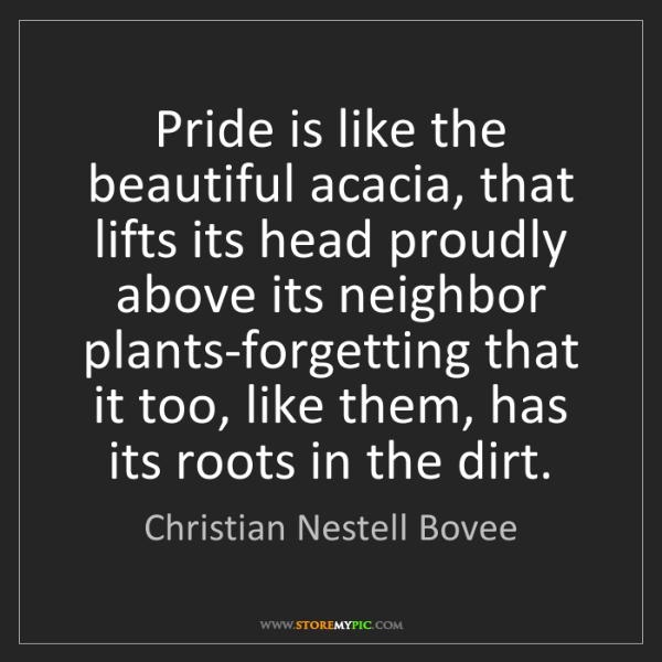 Christian Nestell Bovee: Pride is like the beautiful acacia, that lifts its head...