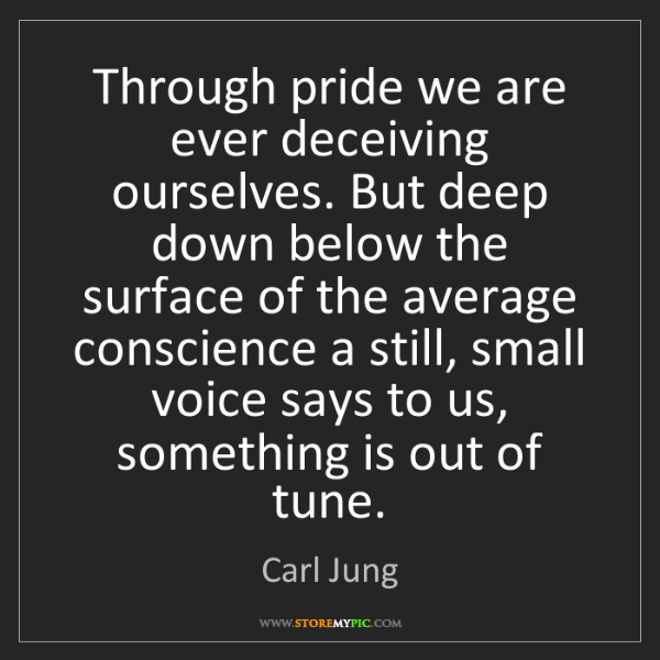 Carl Jung: Through pride we are ever deceiving ourselves. But deep...