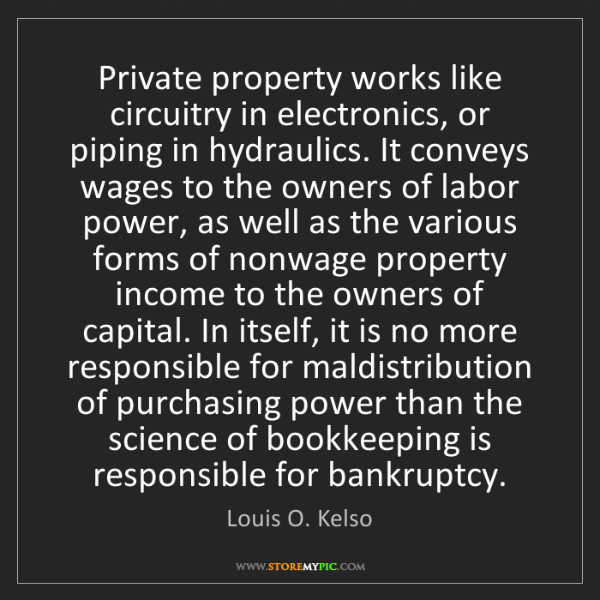 Louis O. Kelso: Private property works like circuitry in electronics,...