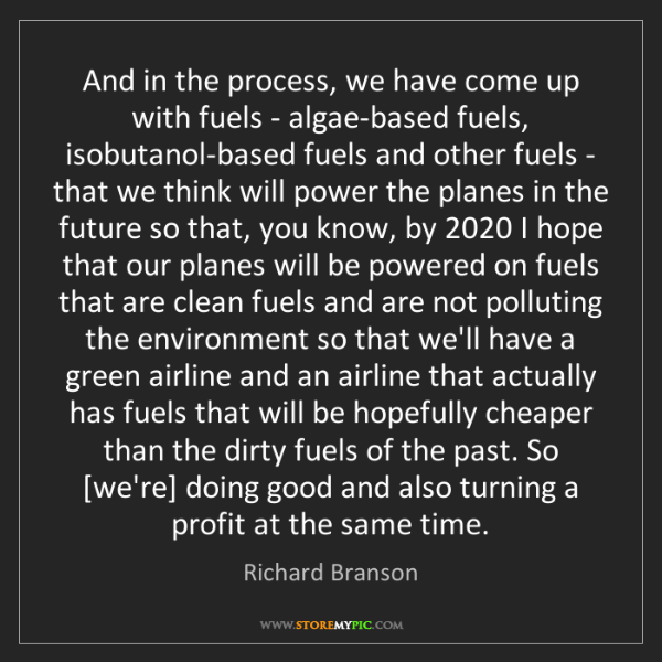 Richard Branson: And in the process, we have come up with fuels - algae-based...