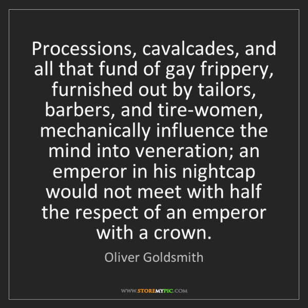 Oliver Goldsmith: Processions, cavalcades, and all that fund of gay frippery,...