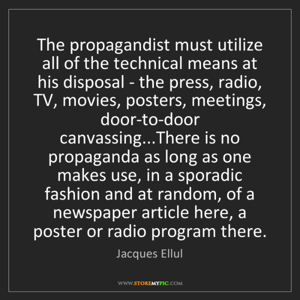 Jacques Ellul: The propagandist must utilize all of the technical means...