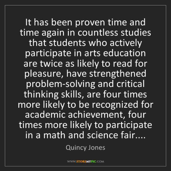 Quincy Jones: It has been proven time and time again in countless studies...