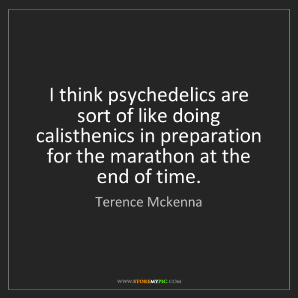 Terence Mckenna: I think psychedelics are sort of like doing calisthenics...