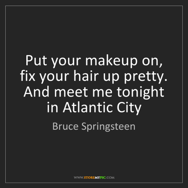 Bruce Springsteen: Put your makeup on, fix your hair up pretty. And meet...