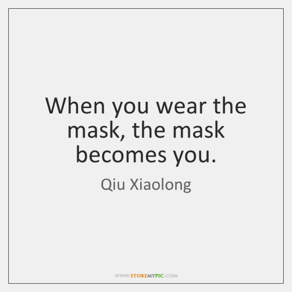 When you wear the mask, the mask becomes you.