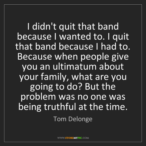Tom Delonge: I didn't quit that band because I wanted to. I quit that...