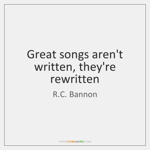 Great songs aren't written, they're rewritten