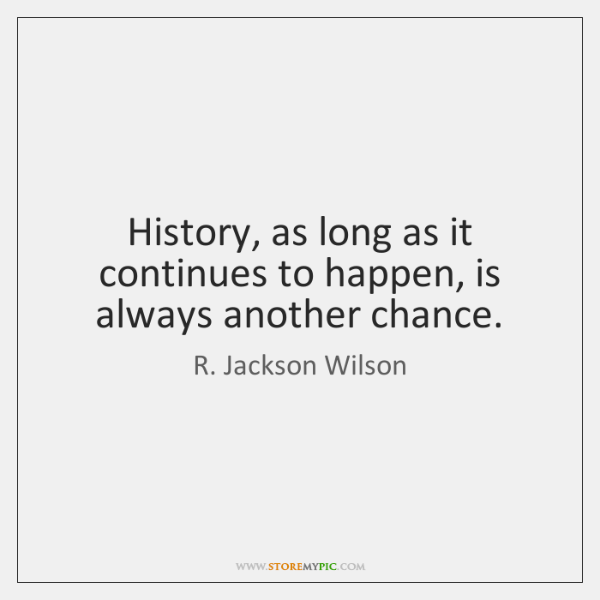 History, as long as it continues to happen, is always another chance.
