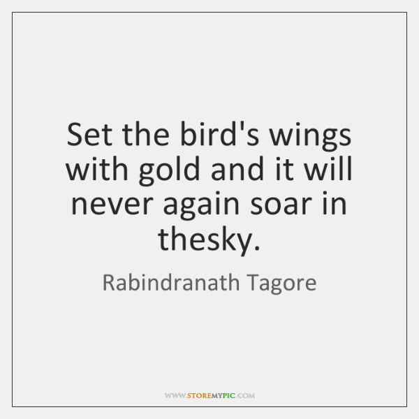 Set the bird's wings with gold and it will never again soar ...