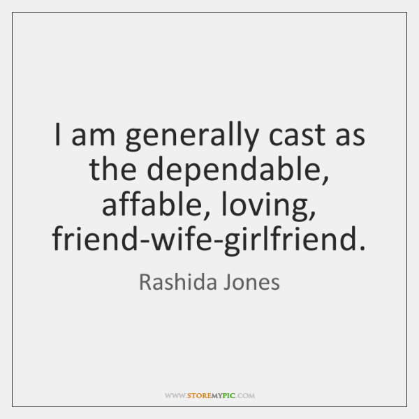 I am generally cast as the dependable, affable, loving, friend-wife-girlfriend.