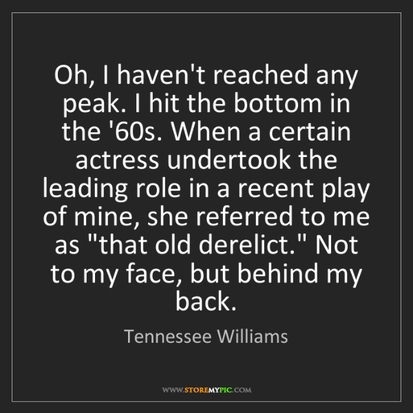 Tennessee Williams: Oh, I haven't reached any peak. I hit the bottom in the...