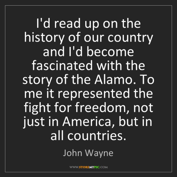 John Wayne: I'd read up on the history of our country and I'd become...