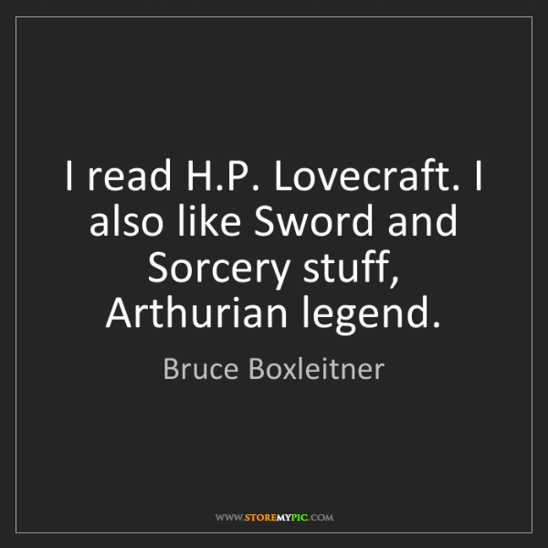 Bruce Boxleitner: I read H.P. Lovecraft. I also like Sword and Sorcery...