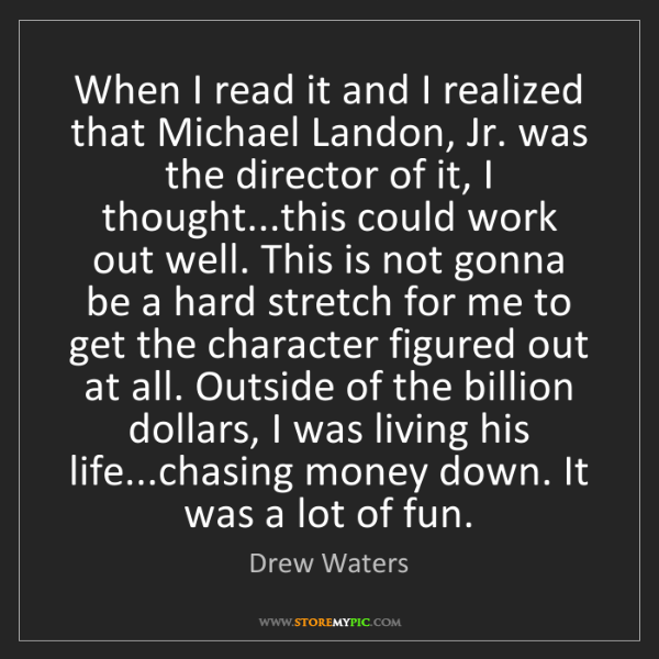 Drew Waters: When I read it and I realized that Michael Landon, Jr....