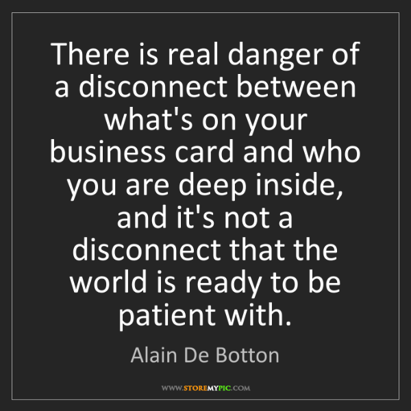 Alain De Botton: There is real danger of a disconnect between what's on...