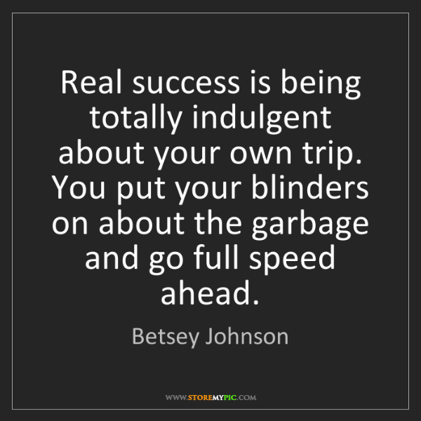Betsey Johnson: Real success is being totally indulgent about your own...
