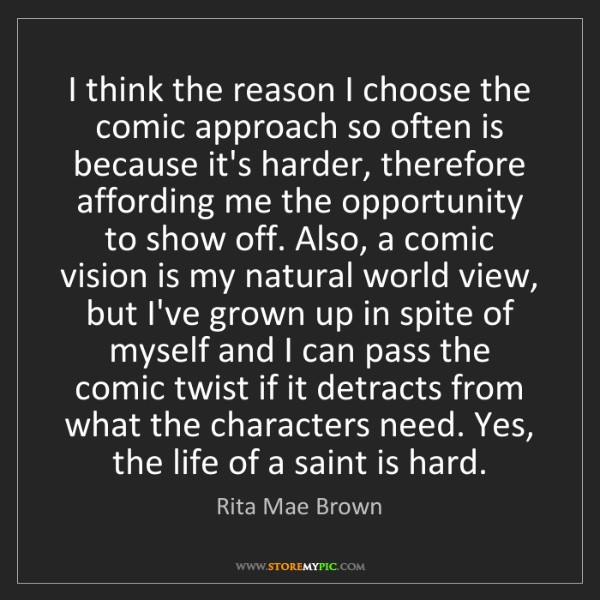 Rita Mae Brown: I think the reason I choose the comic approach so often...