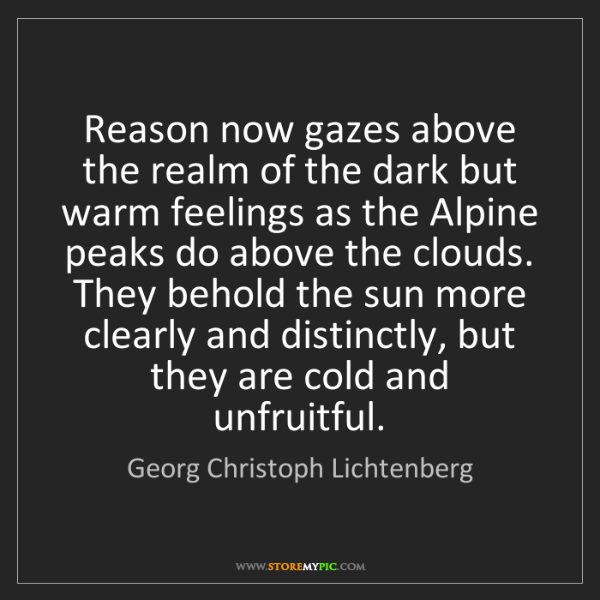 Georg Christoph Lichtenberg: Reason now gazes above the realm of the dark but warm...