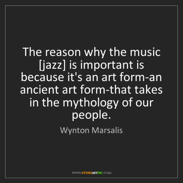 Wynton Marsalis: The reason why the music [jazz] is important is because...