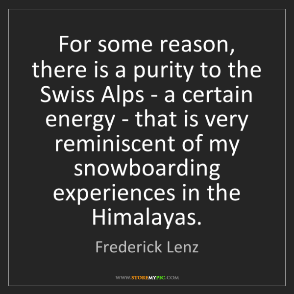 Frederick Lenz: For some reason, there is a purity to the Swiss Alps...