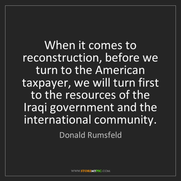 Donald Rumsfeld: When it comes to reconstruction, before we turn to the...