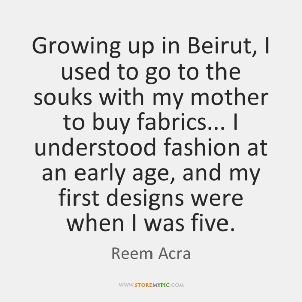 Growing up in Beirut, I used to go to the souks with ...