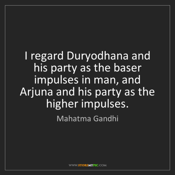 Mahatma Gandhi: I regard Duryodhana and his party as the baser impulses...