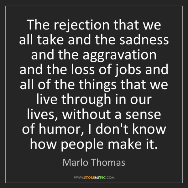 Marlo Thomas: The rejection that we all take and the sadness and the...