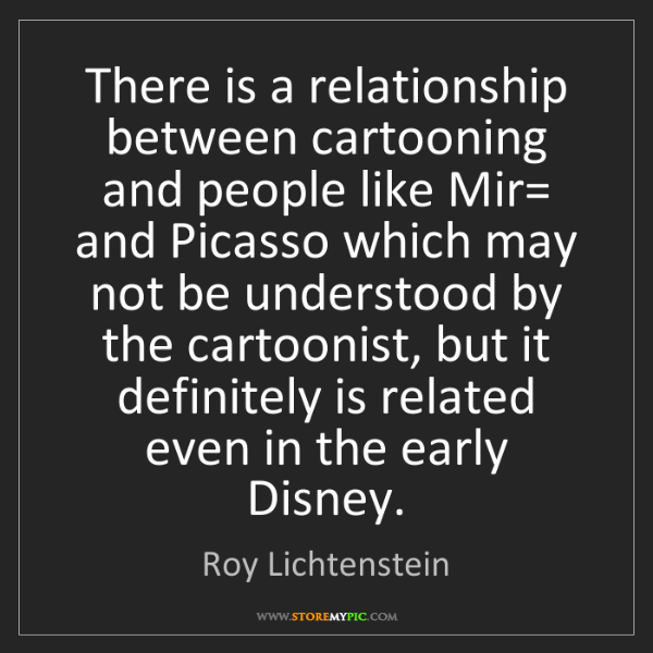 Roy Lichtenstein: There is a relationship between cartooning and people...