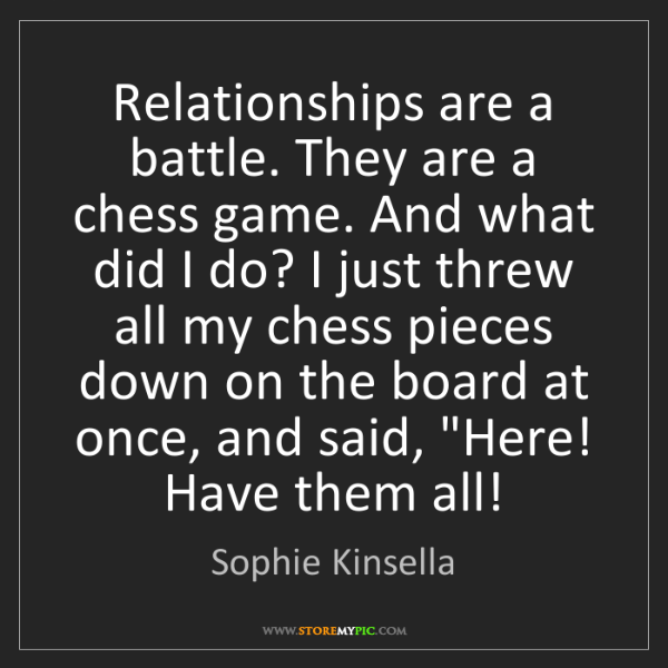 Sophie Kinsella: Relationships are a battle. They are a chess game. And...