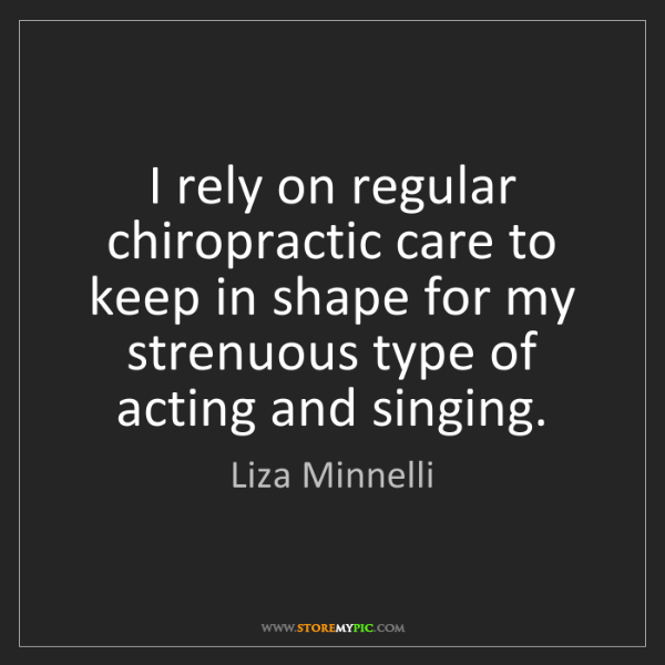 Liza Minnelli: I rely on regular chiropractic care to keep in shape...