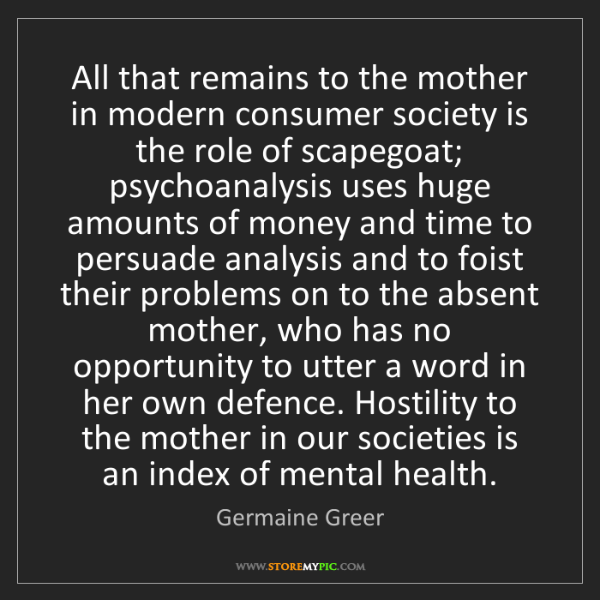 Germaine Greer: All that remains to the mother in modern consumer society...