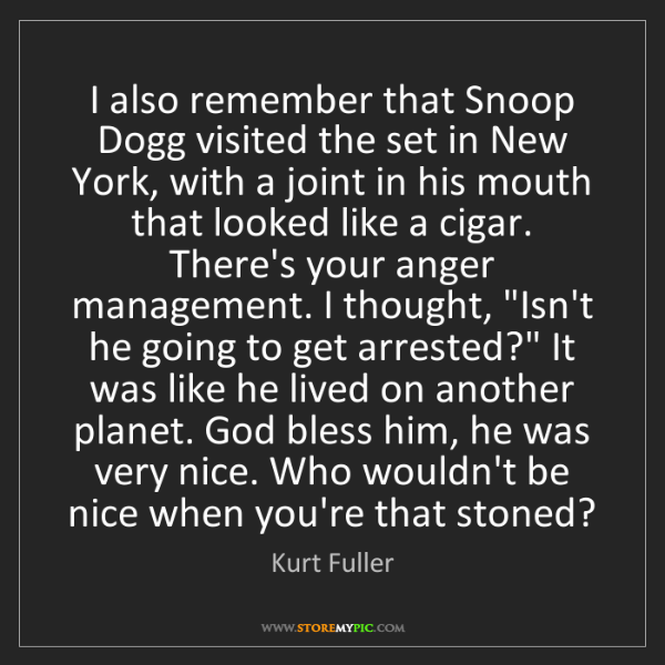 Kurt Fuller: I also remember that Snoop Dogg visited the set in New...