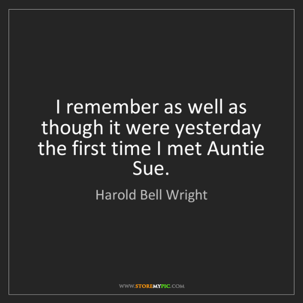 Harold Bell Wright: I remember as well as though it were yesterday the first...