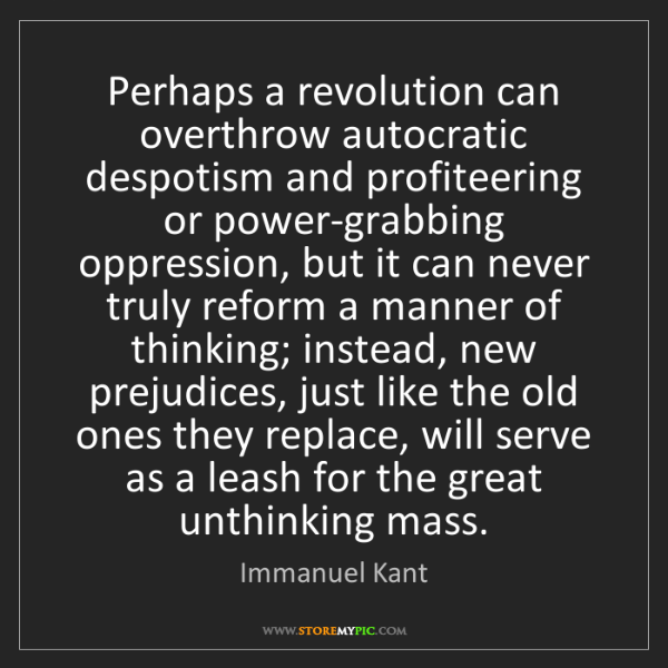 Immanuel Kant: Perhaps a revolution can overthrow autocratic despotism...