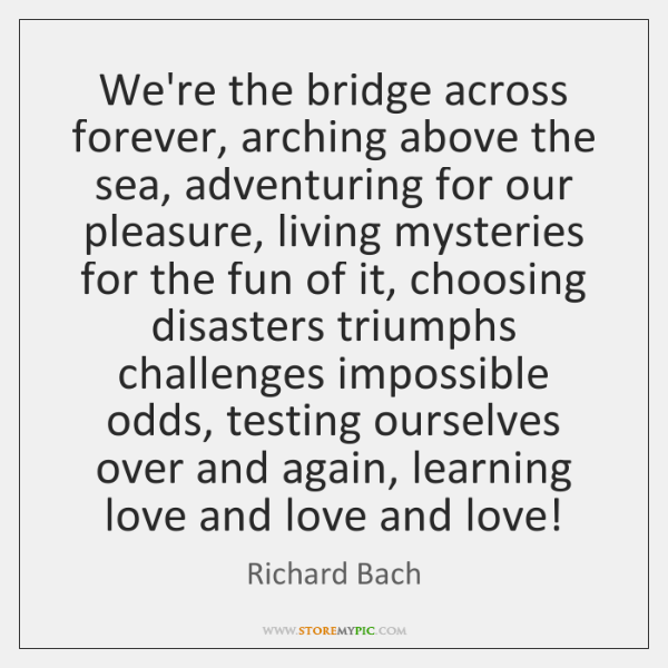 We're the bridge across forever, arching above the sea, adventuring for our ...