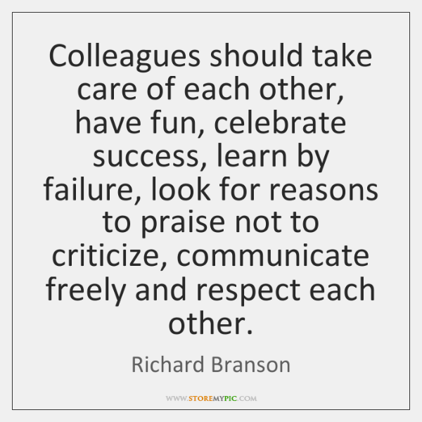 Colleagues should take care of each other, have fun, celebrate success, learn ...
