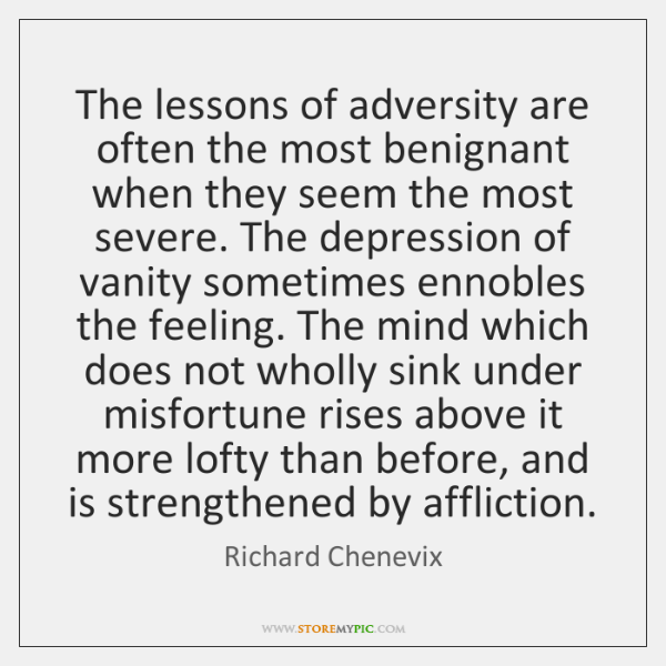 The lessons of adversity are often the most benignant when they seem ...
